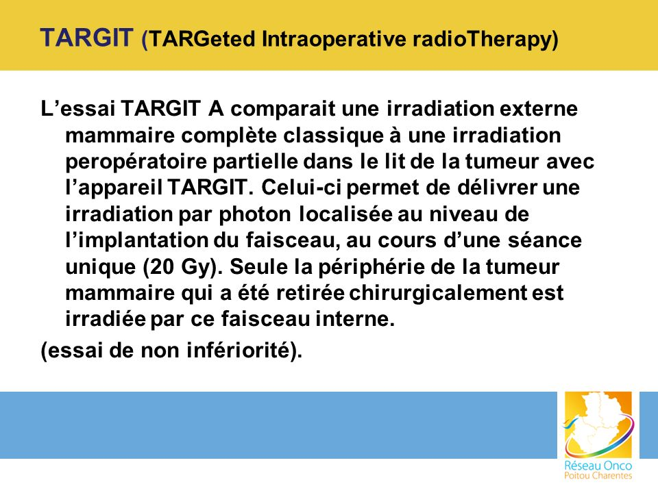 TARGIT (TARGeted Intraoperative radioTherapy) Lessai TARGIT A comparait une irradiation externe mammaire complète classique à une irradiation peropéra