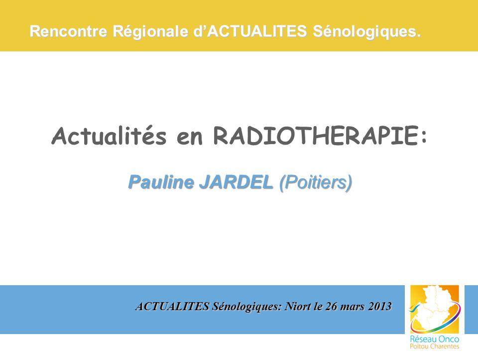 Actualités en RADIOTHERAPIE: Pauline JARDEL (Poitiers) ACTUALITES Sénologiques: Niort le 26 mars 2013 Rencontre Régionale dACTUALITES Sénologiques.