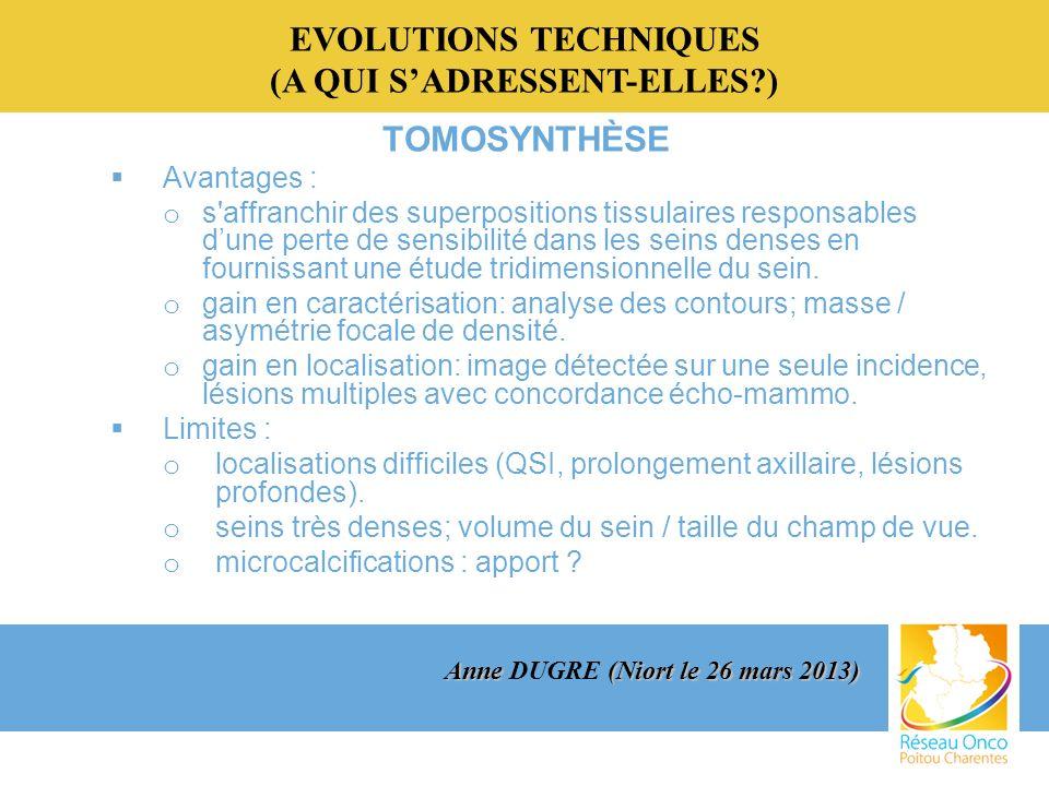 EVOLUTIONS TECHNIQUES (A QUI SADRESSENT-ELLES?) TOMOSYNTHÈSE Avantages : o s affranchir des superpositions tissulaires responsables dune perte de sensibilité dans les seins denses en fournissant une étude tridimensionnelle du sein.