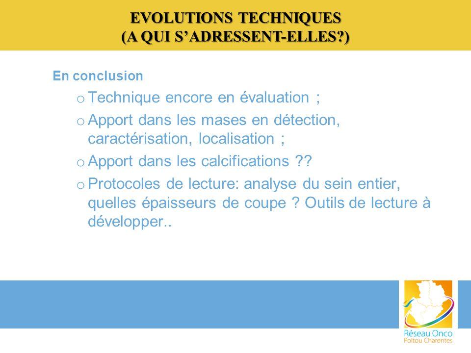 EVOLUTIONS TECHNIQUES (A QUI SADRESSENT-ELLES?) En conclusion o Technique encore en évaluation ; o Apport dans les mases en détection, caractérisation, localisation ; o Apport dans les calcifications ?.