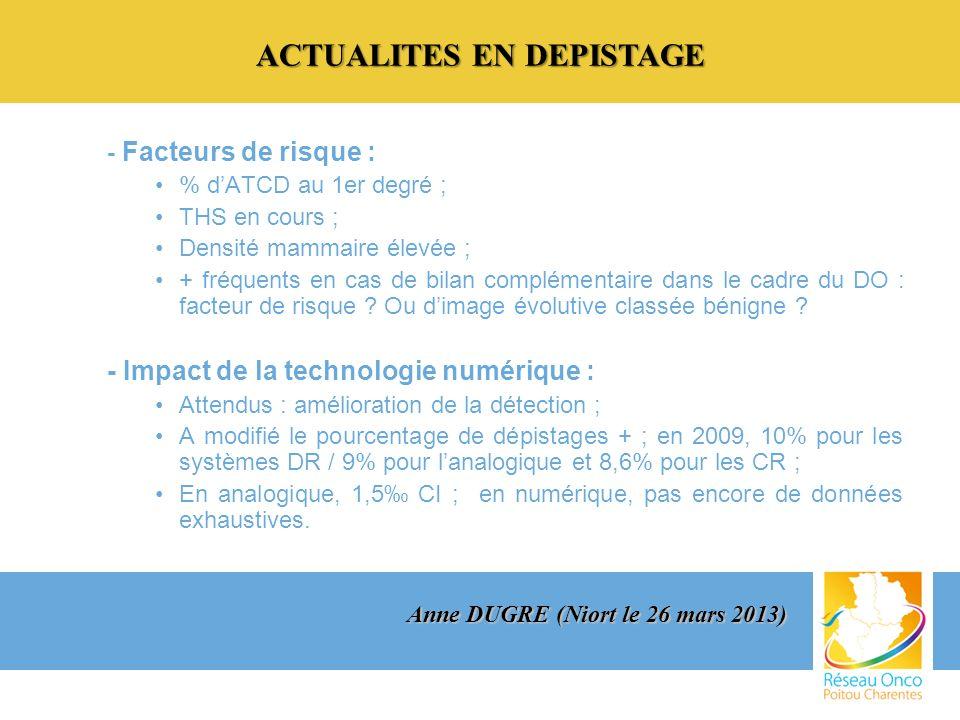 ACTUALITES EN DEPISTAGE - Facteurs de risque : % dATCD au 1er degré ; THS en cours ; Densité mammaire élevée ; + fréquents en cas de bilan complémentaire dans le cadre du DO : facteur de risque .