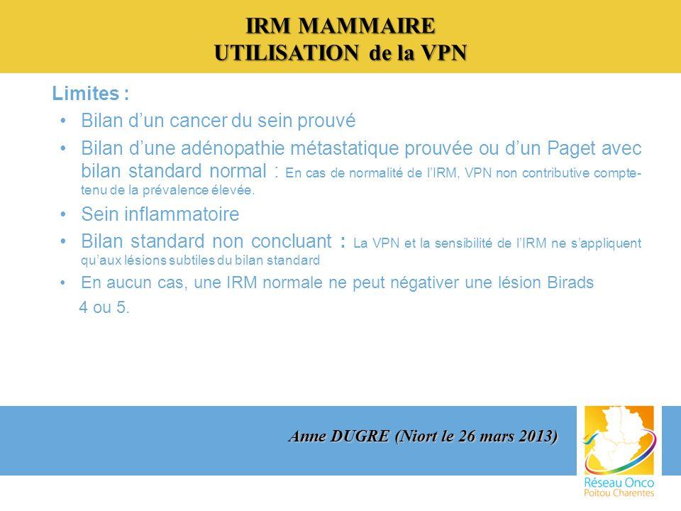 IRM MAMMAIRE UTILISATION de la VPN Limites : Bilan dun cancer du sein prouvé Bilan dune adénopathie métastatique prouvée ou dun Paget avec bilan standard normal : En cas de normalité de lIRM, VPN non contributive compte- tenu de la prévalence élevée.