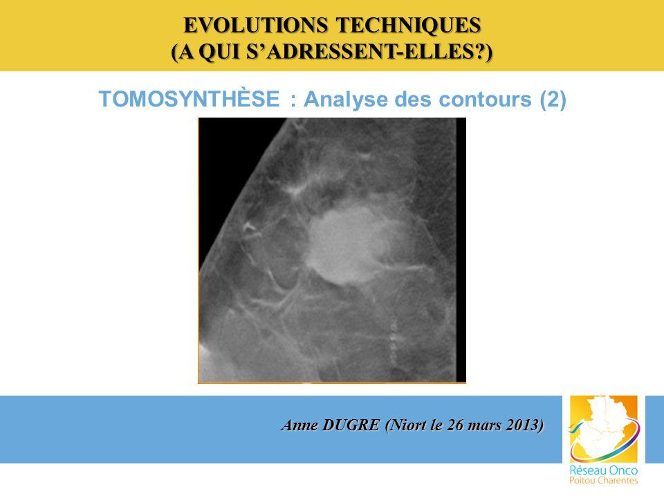 EVOLUTIONS TECHNIQUES (A QUI SADRESSENT-ELLES?) TOMOSYNTHÈSE : Analyse des contours (2) Anne DUGRE (Niort le 26 mars 2013)