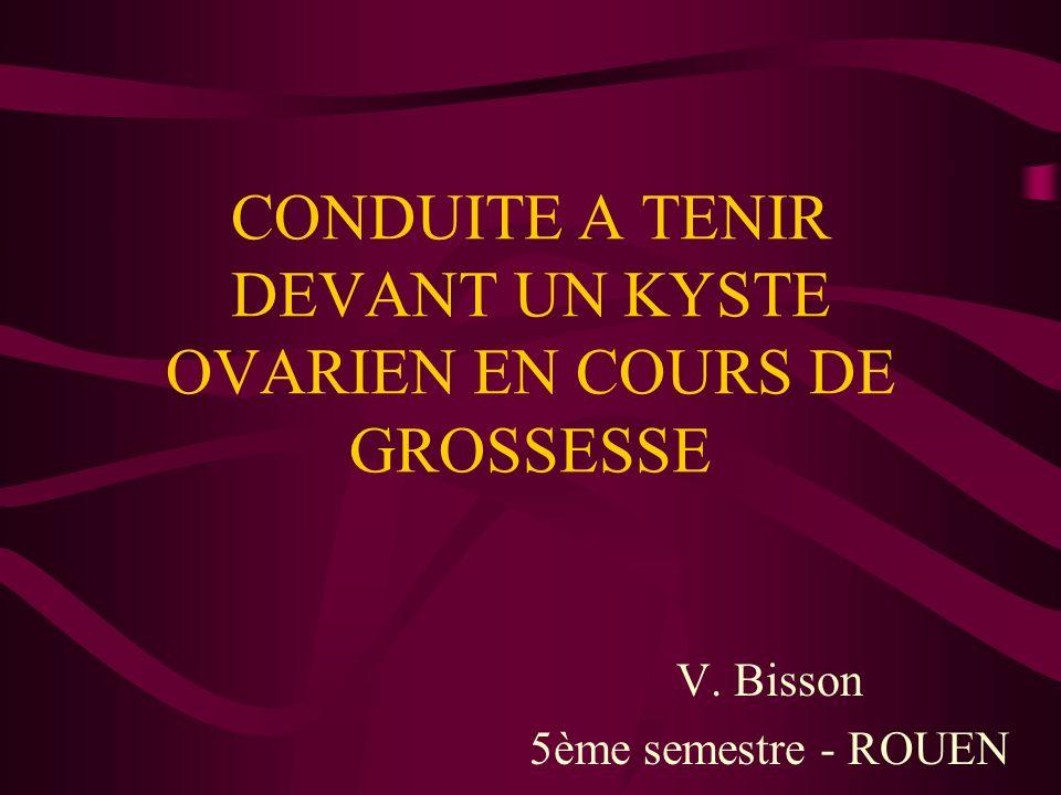 CONDUITE A TENIR DEVANT UN KYSTE OVARIEN EN COURS DE GROSSESSE V. Bisson 5ème semestre - ROUEN