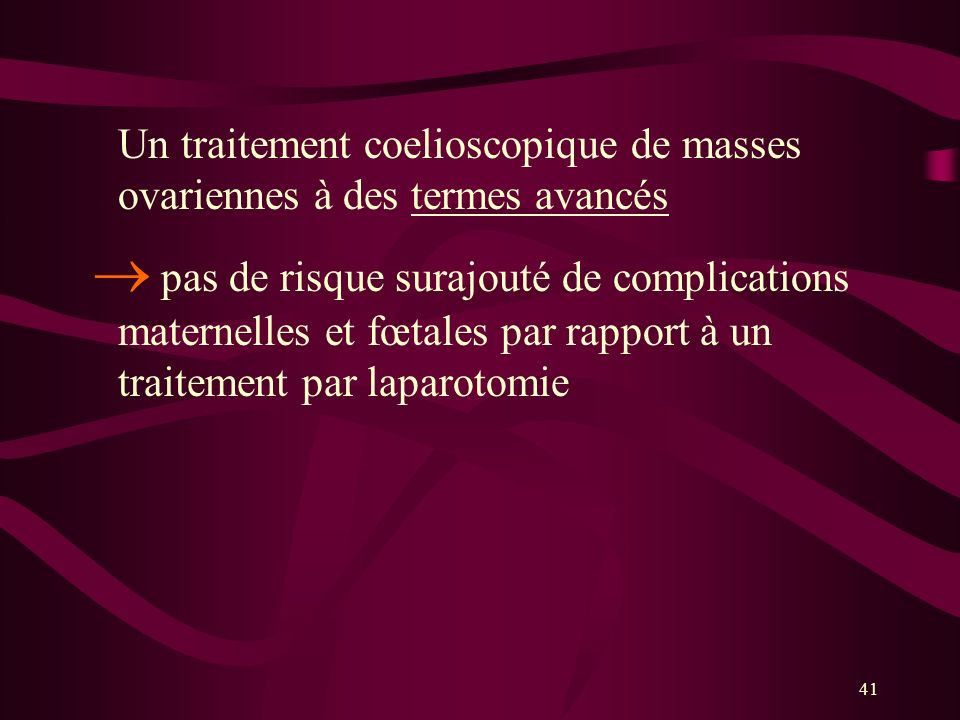 41 Un traitement coelioscopique de masses ovariennes à des termes avancés pas de risque surajouté de complications maternelles et fœtales par rapport