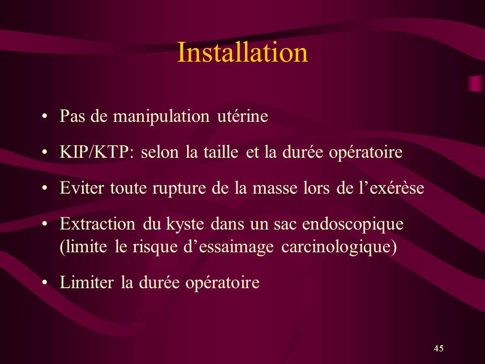 45 Installation Pas de manipulation utérine KIP/KTP: selon la taille et la durée opératoire Eviter toute rupture de la masse lors de lexérèse Extracti