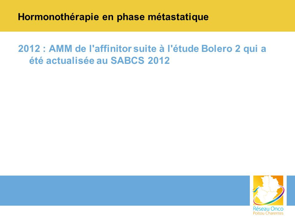 Hormonothérapie en phase métastatique 2012 : AMM de l'affinitor suite à l'étude Bolero 2 qui a été actualisée au SABCS 2012