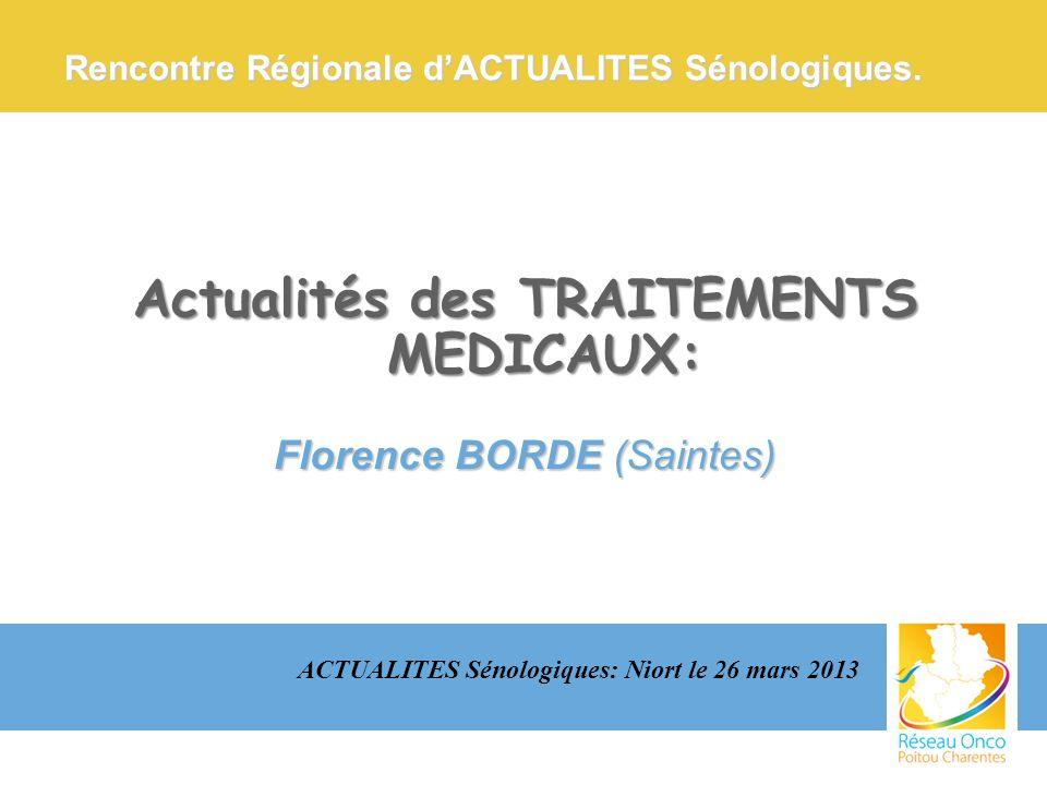 Actualités des TRAITEMENTS MEDICAUX: Florence BORDE (Saintes) ACTUALITES Sénologiques: Niort le 26 mars 2013 Rencontre Régionale dACTUALITES Sénologiq