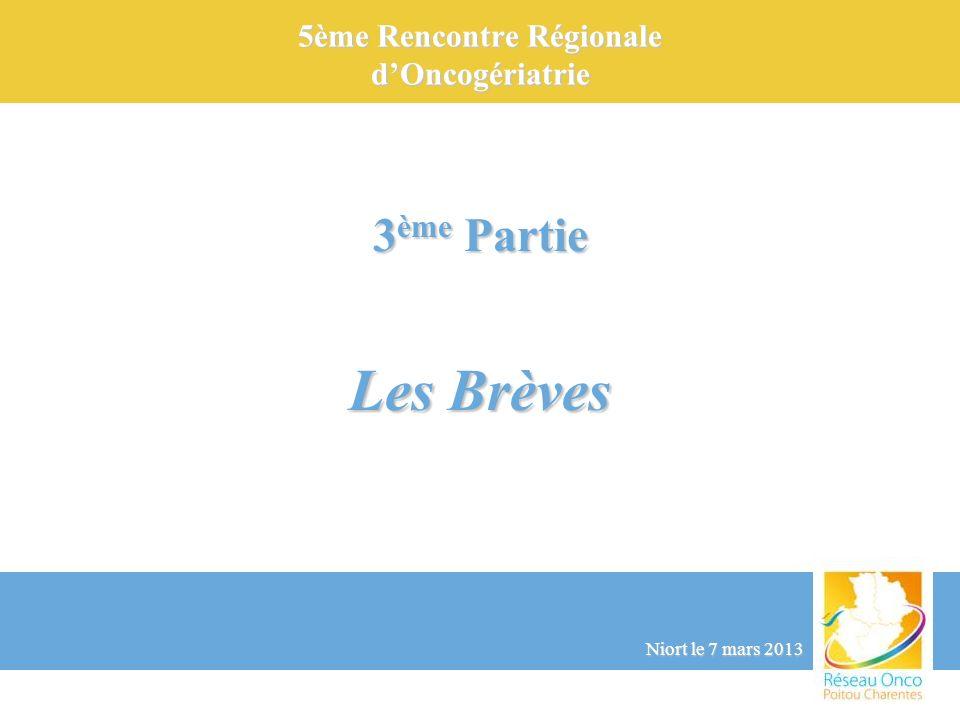 5ème Rencontre Régionale dOncogériatrie Niort le 7 mars 2013 3 ème Partie Les Brèves