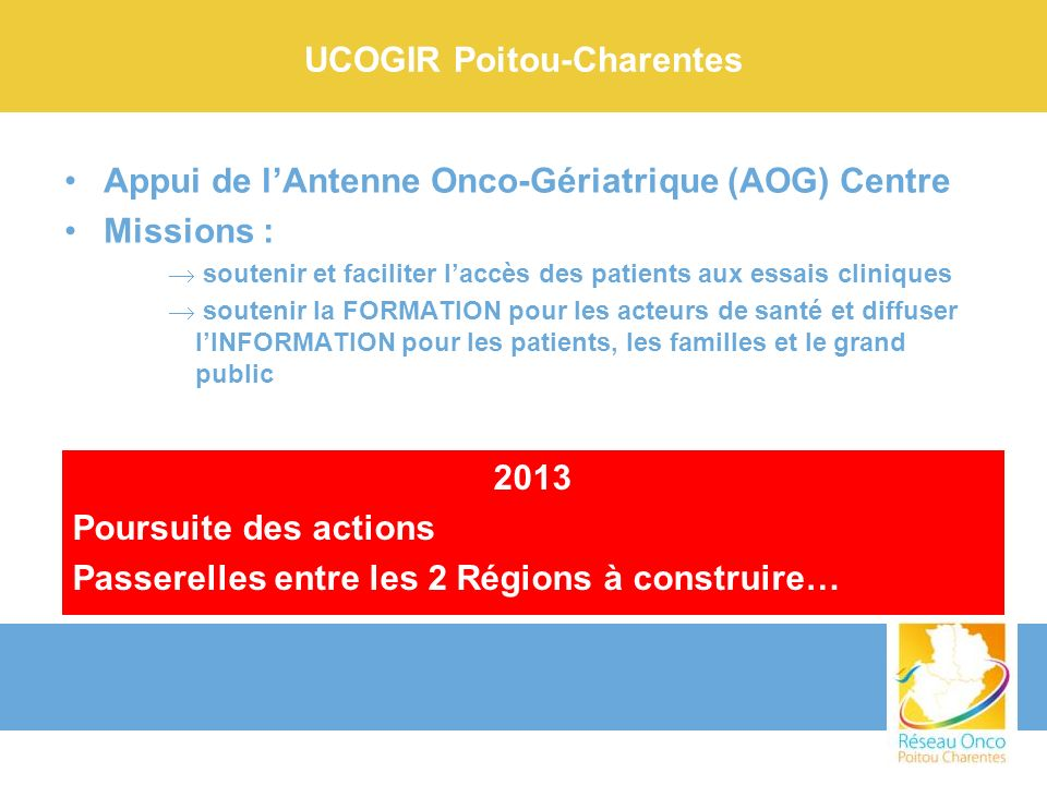 UCOGIR Poitou-Charentes Appui de lAntenne Onco-Gériatrique (AOG) Centre Missions : soutenir et faciliter laccès des patients aux essais cliniques sout