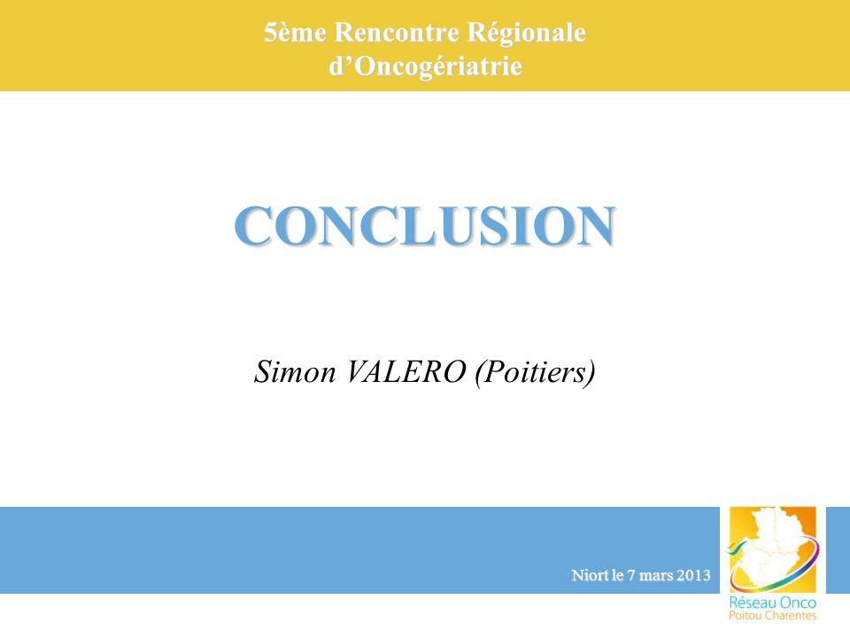 5ème Rencontre Régionale dOncogériatrie CONCLUSION Simon VALERO (Poitiers) Niort le 7 mars 2013