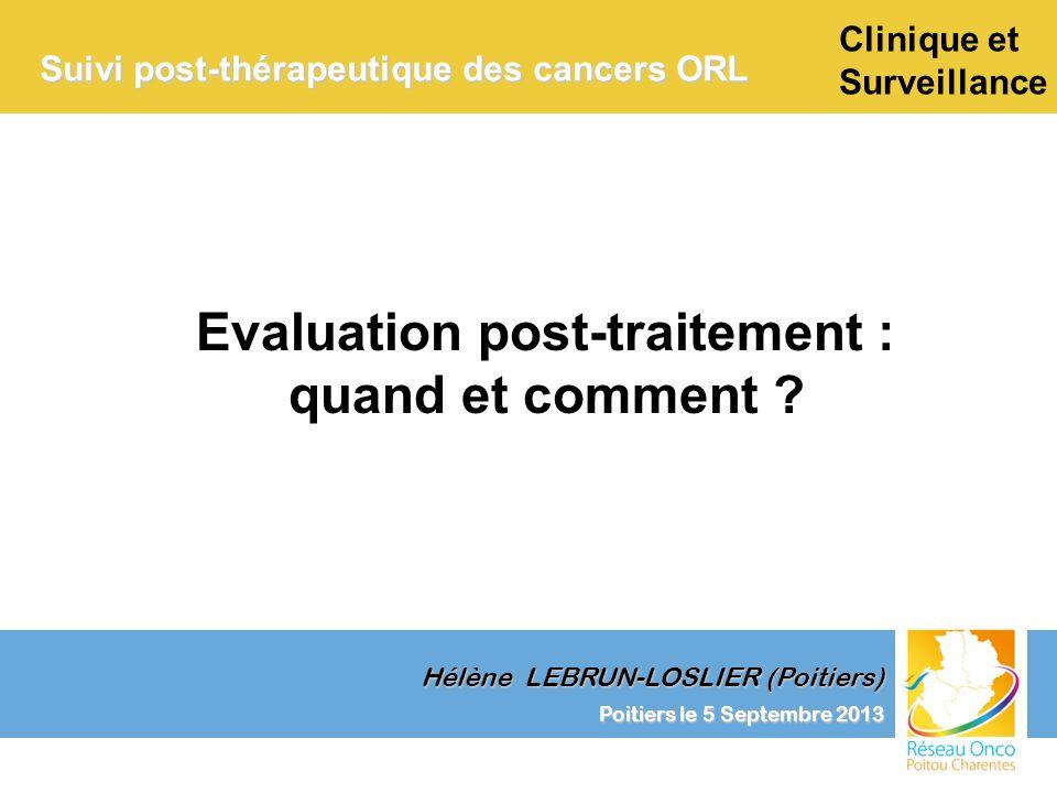 Suivi post-thérapeutique des cancers ORL Risque entre 2 et 4% voire 6% (Di Martino et coll.2002) avec un risque annuel de 3 à 6% toutes localisations confondues (Léon 1999) Diminution du risque après arrêt de lintoxication alcoolo- tabagique (Léon 1999) Risque lié à la localisation tumorale : oro > CB > hypopharynx > larynx Poitiers le 5 Septembre 2013 Hélène LEBRUN-LOSLIER (Poitiers) Examen clinique +++ Imagerie et endoscopie sous AG au moindre doute