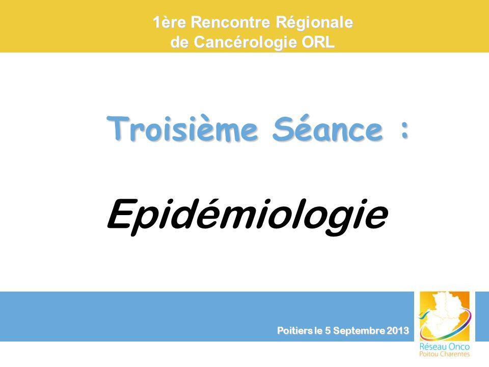 Troisième Séance : Troisième Séance : Epidémiologie 1ère Rencontre Régionale de Cancérologie ORL Poitiers le 5 Septembre 2013