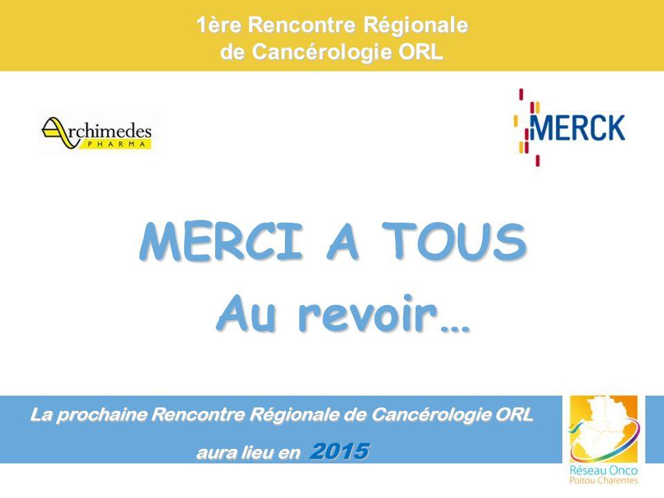 MERCI A TOUS Au revoir… Au revoir… La prochaine Rencontre Régionale de Cancérologie ORL aura lieu en 2015 1ère Rencontre Régionale de Cancérologie ORL