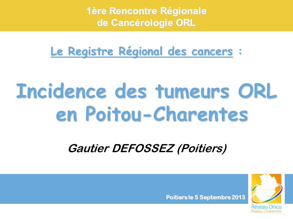 Le Registre Régional des cancers : Incidence des tumeurs ORL en Poitou-Charentes Gautier DEFOSSEZ (Poitiers) 1ère Rencontre Régionale de Cancérologie
