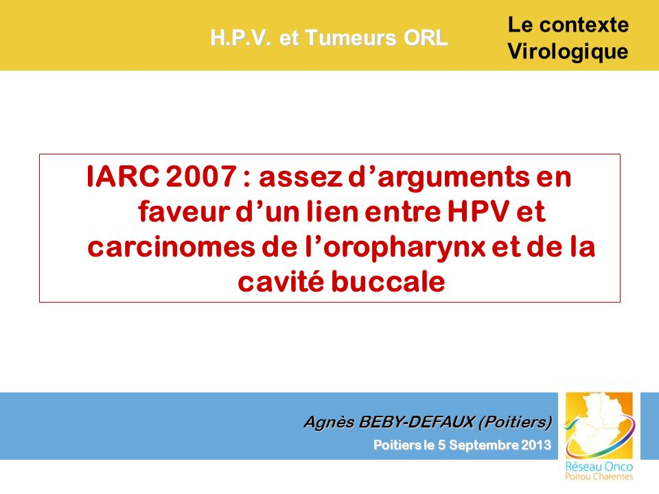 Agnès BEBY-DEFAUX (Poitiers) Le contexte Virologique Poitiers le 5 Septembre 2013 H.P.V. et Tumeurs ORL IARC 2007 : assez darguments en faveur dun lie