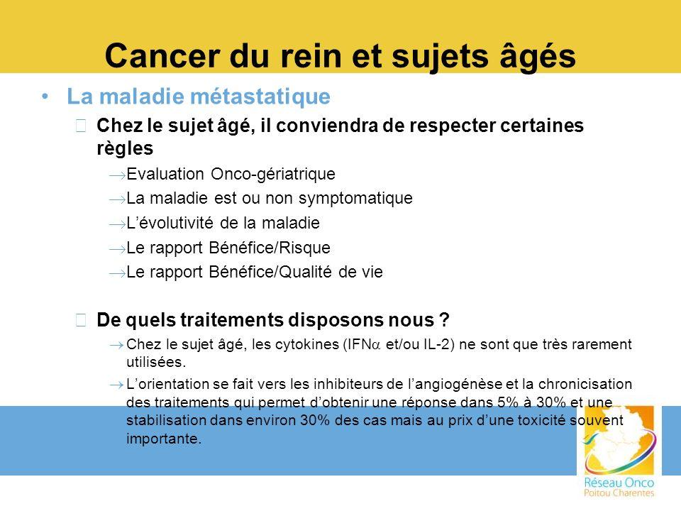 Cancer du rein et sujets âgés La maladie métastatique –Chez le sujet âgé, il conviendra de respecter certaines règles Evaluation Onco-gériatrique La m