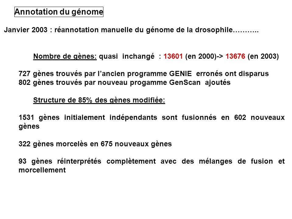 Janvier 2003 : réannotation manuelle du génome de la drosophile……….. Nombre de gènes: quasi inchangé : 13601 (en 2000)-> 13676 (en 2003) 727 gènes tro