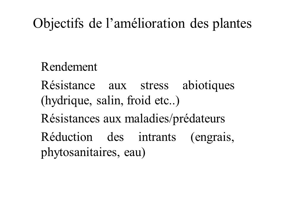 Objectifs de lamélioration des plantes Rendement Résistance aux stress abiotiques (hydrique, salin, froid etc..) Résistances aux maladies/prédateurs R