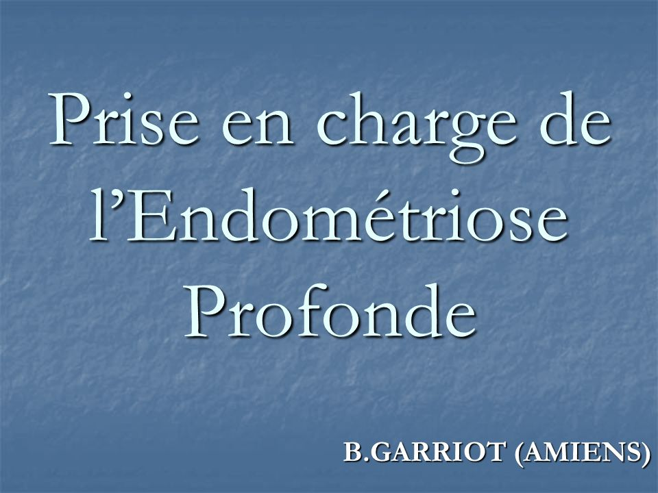 Prise en charge de lEndométriose Profonde B.GARRIOT (AMIENS)