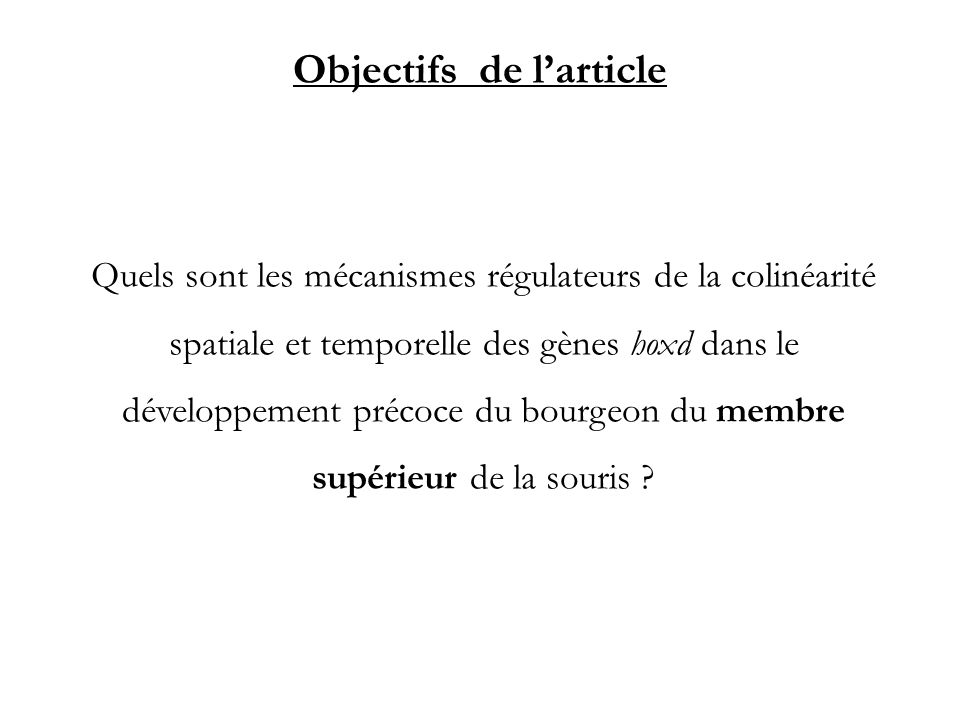 Objectifs de larticle Quels sont les mécanismes régulateurs de la colinéarité spatiale et temporelle des gènes hoxd dans le développement précoce du b