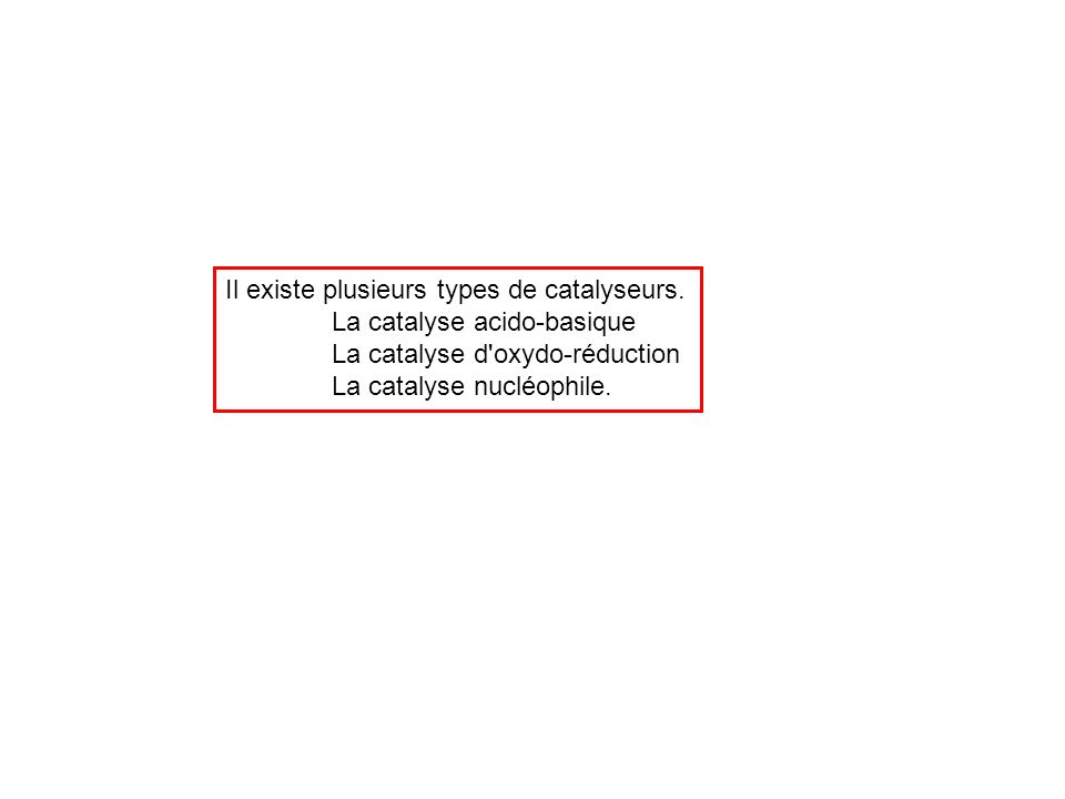 Il existe plusieurs types de catalyseurs. La catalyse acido-basique La catalyse d'oxydo-réduction La catalyse nucléophile.