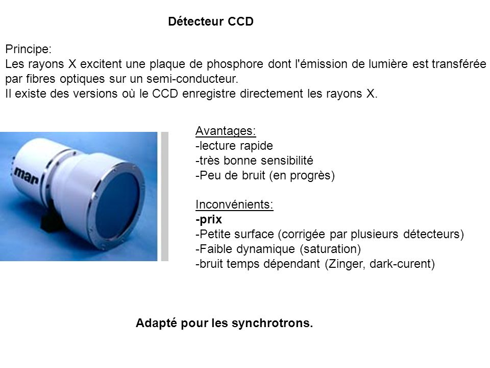Détecteur CCD Principe: Les rayons X excitent une plaque de phosphore dont l'émission de lumière est transférée par fibres optiques sur un semi-conduc