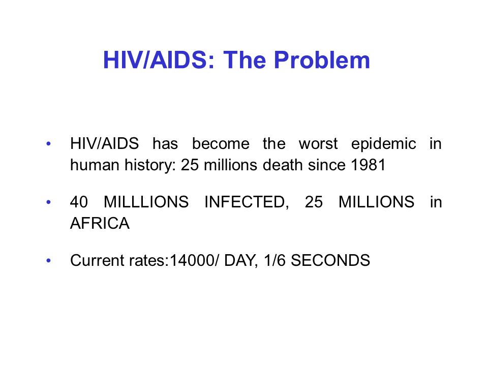 HIV/AIDS: The Problem HIV/AIDS has become the worst epidemic in human history: 25 millions death since 1981 40 MILLLIONS INFECTED, 25 MILLIONS in AFRI