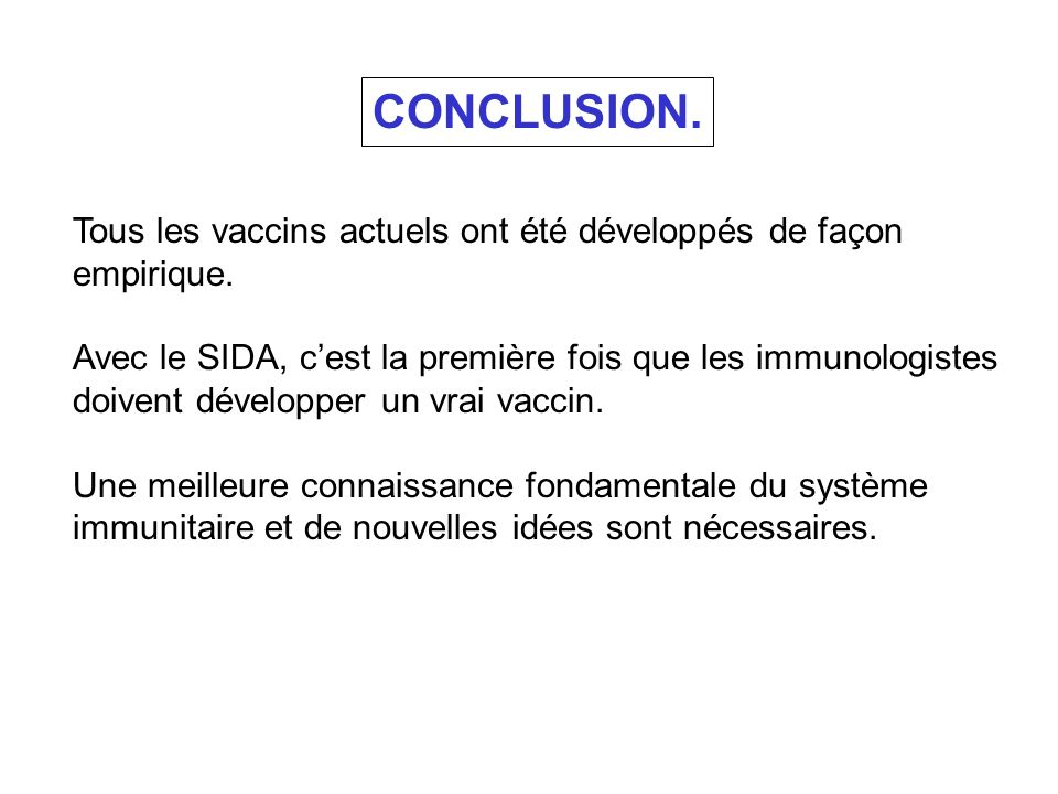 CONCLUSION. Tous les vaccins actuels ont été développés de façon empirique. Avec le SIDA, cest la première fois que les immunologistes doivent dévelop