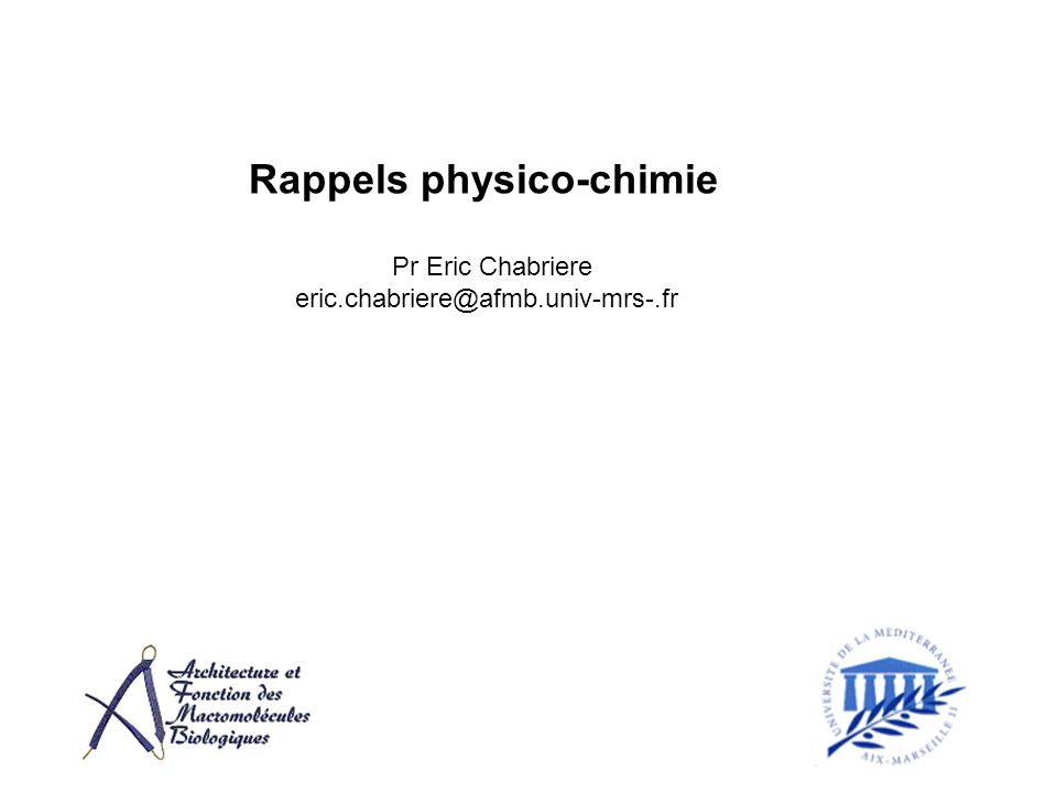 Rappels physico-chimie Pr Eric Chabriere eric.chabriere@afmb.univ-mrs-.fr