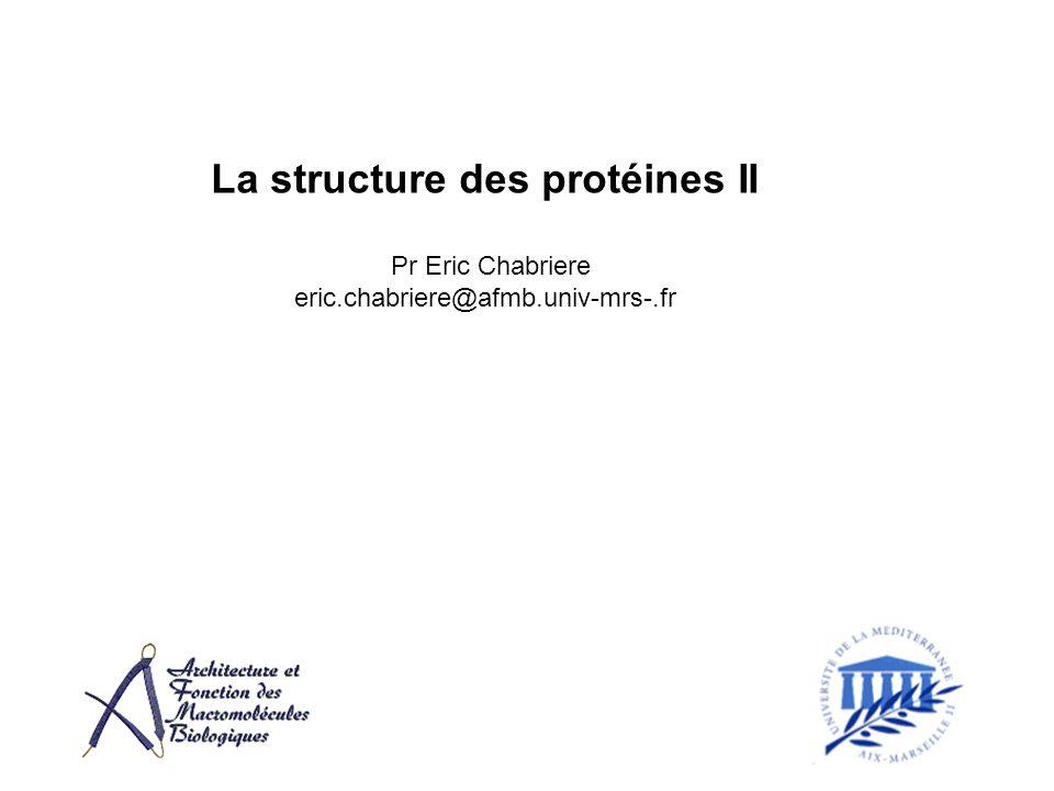 La structure des protéines II Pr Eric Chabriere eric.chabriere@afmb.univ-mrs-.fr