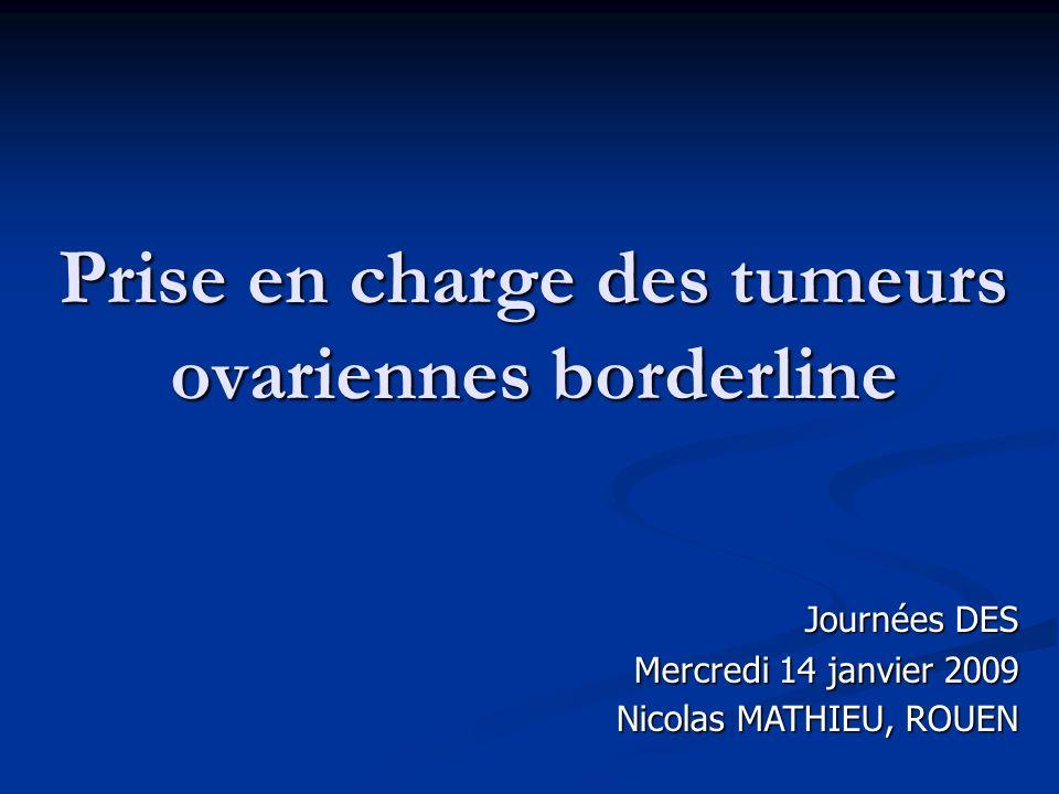 Prise en charge des tumeurs ovariennes borderline Journées DES Mercredi 14 janvier 2009 Nicolas MATHIEU, ROUEN