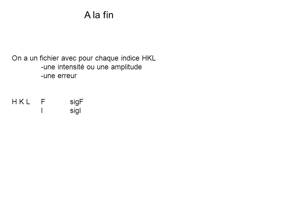 A la fin On a un fichier avec pour chaque indice HKL -une intensité ou une amplitude -une erreur H K L F sigF IsigI