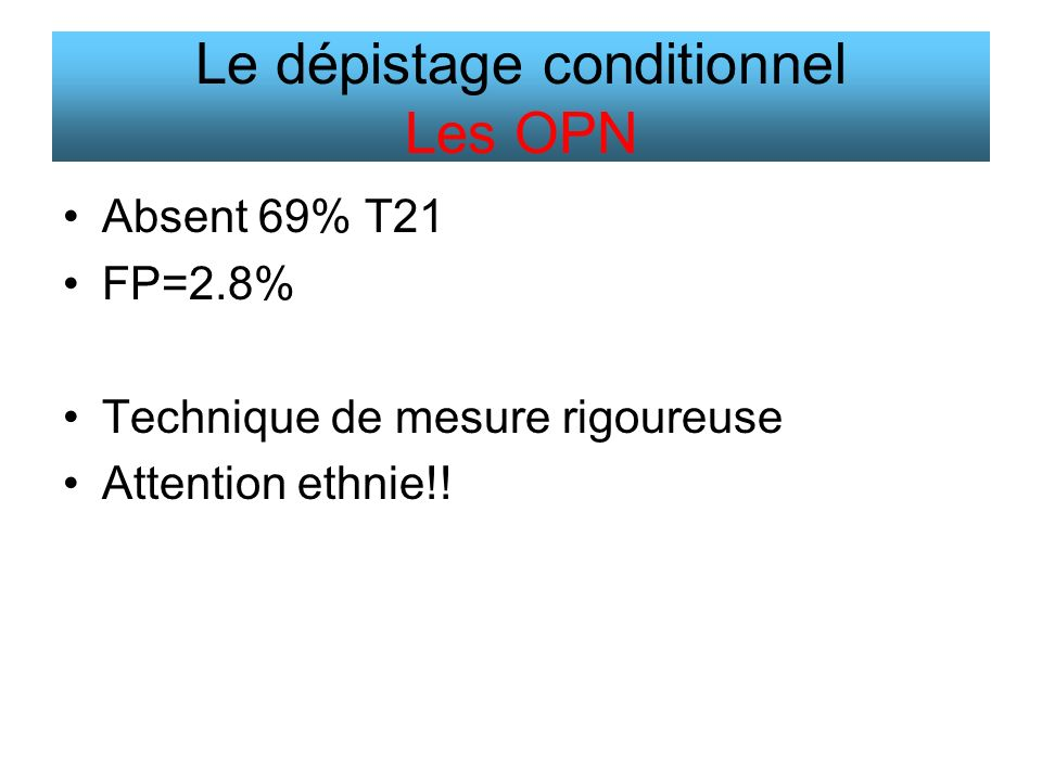 Absent 69% T21 FP=2.8% Technique de mesure rigoureuse Attention ethnie!! Le dépistage conditionnel Les OPN