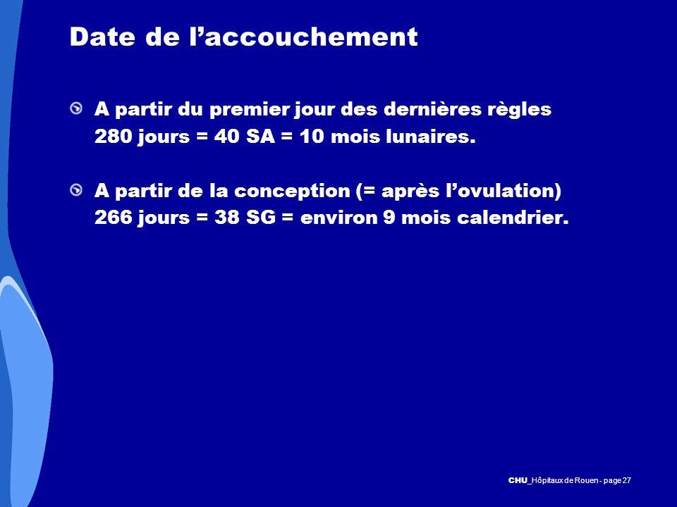 CHU _Hôpitaux de Rouen - page 27 Date de laccouchement A partir du premier jour des dernières règles 280 jours = 40 SA = 10 mois lunaires. A partir de