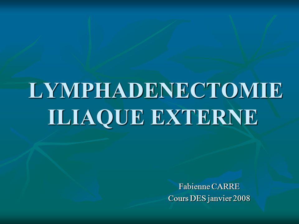 LYMPHADENECTOMIE ILIAQUE EXTERNE LYMPHADENECTOMIE ILIAQUE EXTERNE Fabienne CARRE Cours DES janvier 2008