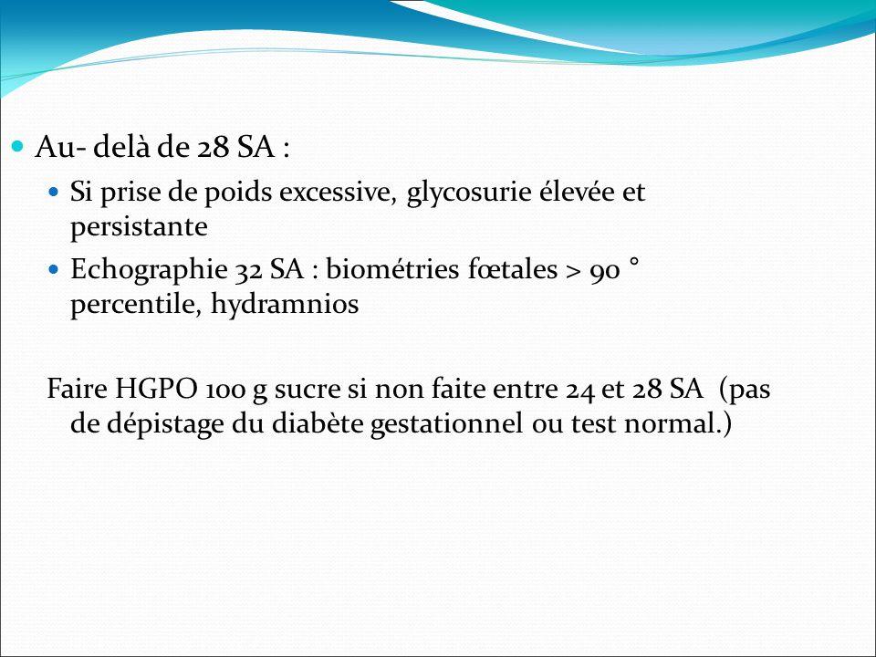 Au- delà de 28 SA : Si prise de poids excessive, glycosurie élevée et persistante Echographie 32 SA : biométries fœtales > 90 ° percentile, hydramnios Faire HGPO 100 g sucre si non faite entre 24 et 28 SA (pas de dépistage du diabète gestationnel ou test normal.)