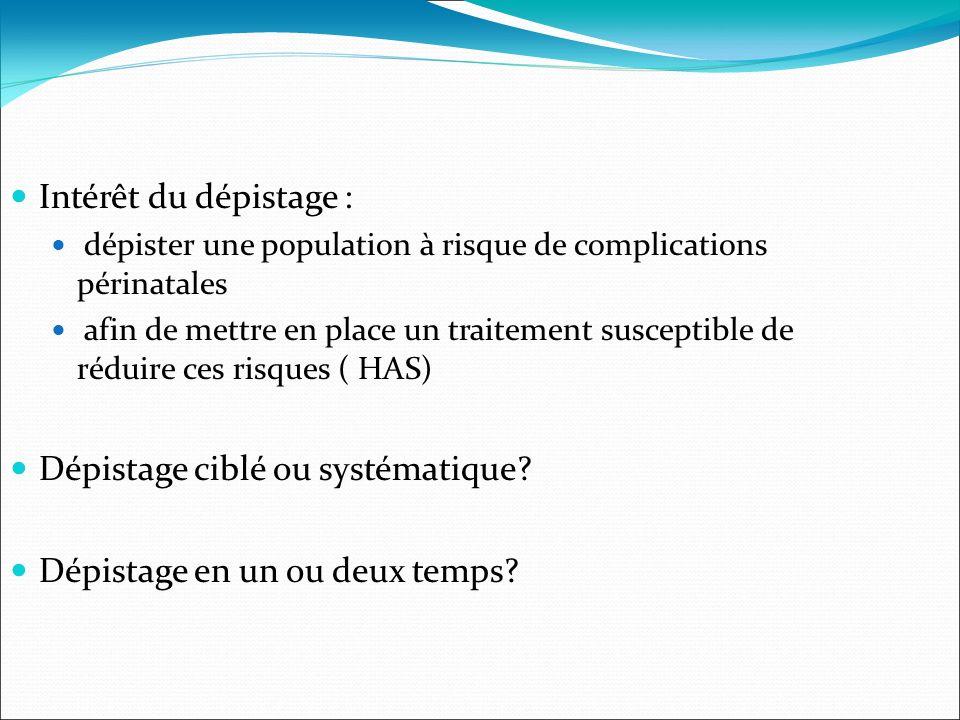Intérêt du dépistage : dépister une population à risque de complications périnatales afin de mettre en place un traitement susceptible de réduire ces risques ( HAS) Dépistage ciblé ou systématique.
