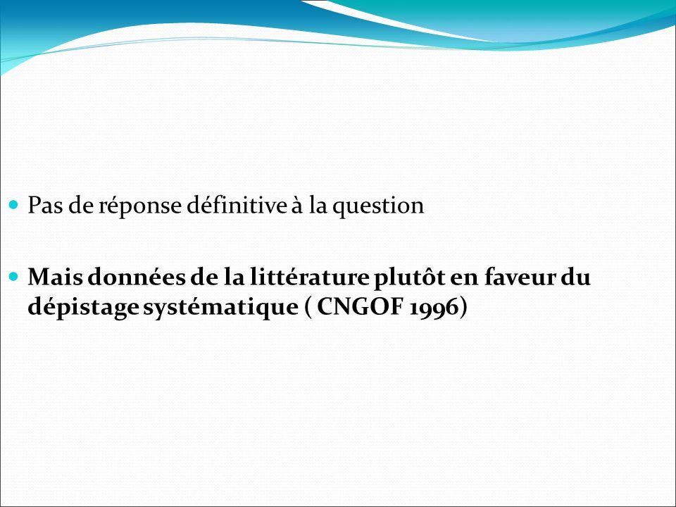 Pas de réponse définitive à la question Mais données de la littérature plutôt en faveur du dépistage systématique ( CNGOF 1996)