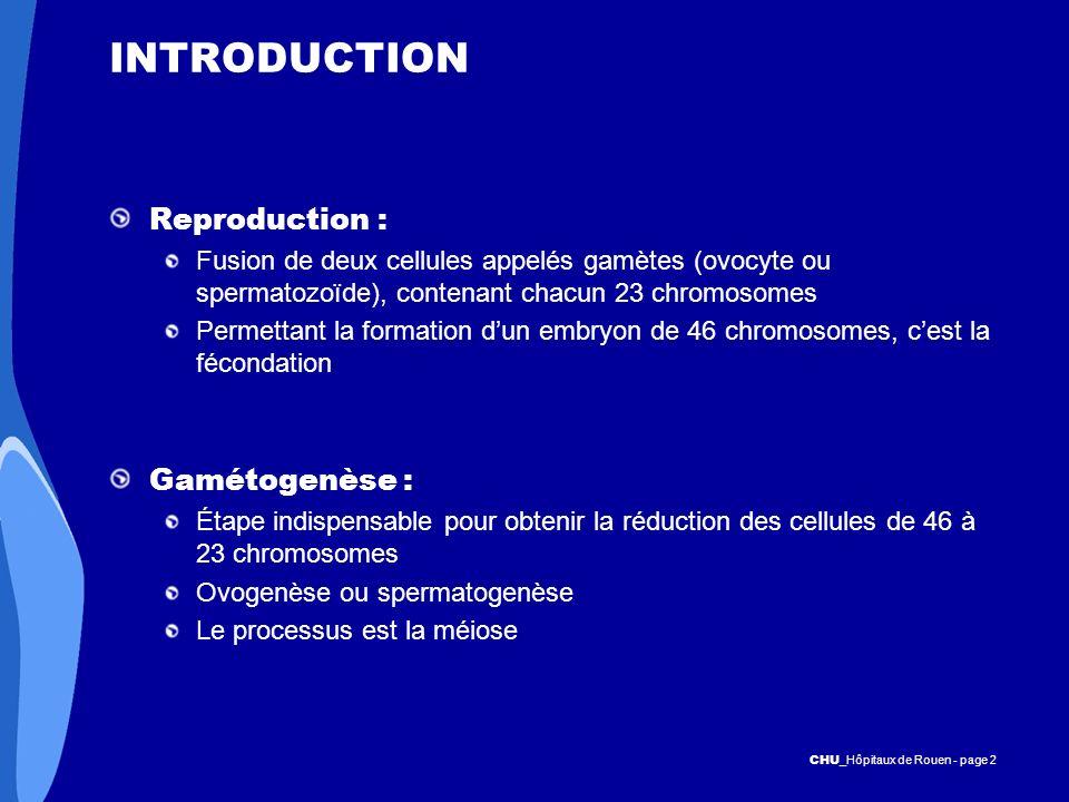 CHU _Hôpitaux de Rouen - page 2 INTRODUCTION Reproduction : Fusion de deux cellules appelés gamètes (ovocyte ou spermatozoïde), contenant chacun 23 ch
