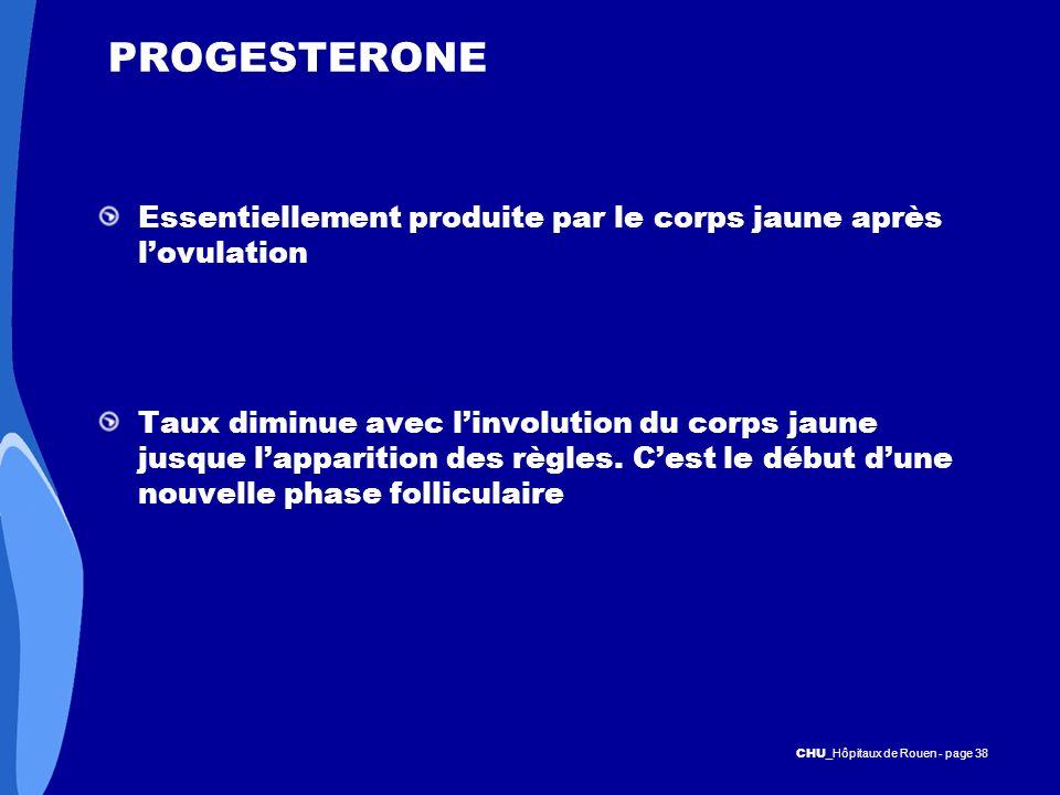 CHU _Hôpitaux de Rouen - page 38 PROGESTERONE Essentiellement produite par le corps jaune après lovulation Taux diminue avec linvolution du corps jaun