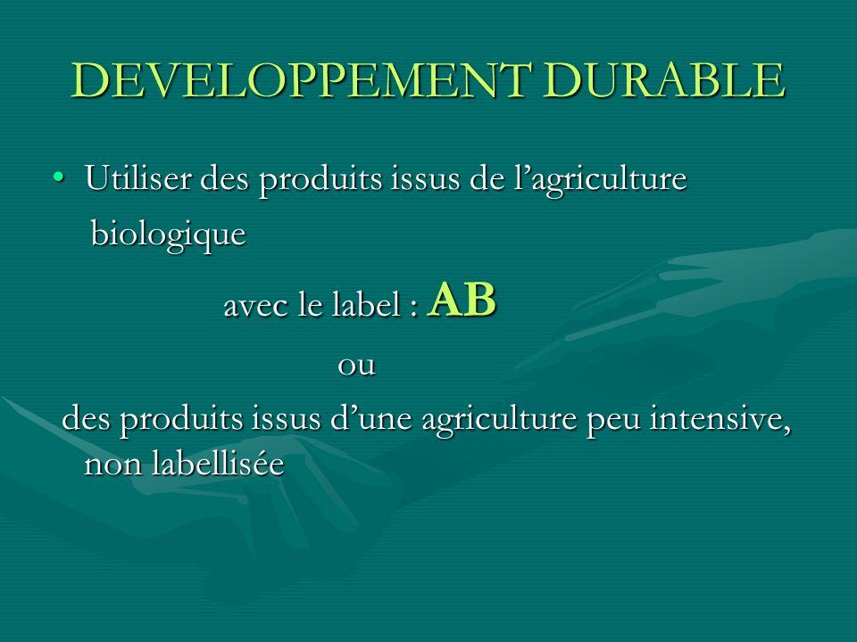 DEVELOPPEMENT DURABLE Utiliser des produits issus de lagricultureUtiliser des produits issus de lagriculture biologique biologique avec le label : AB