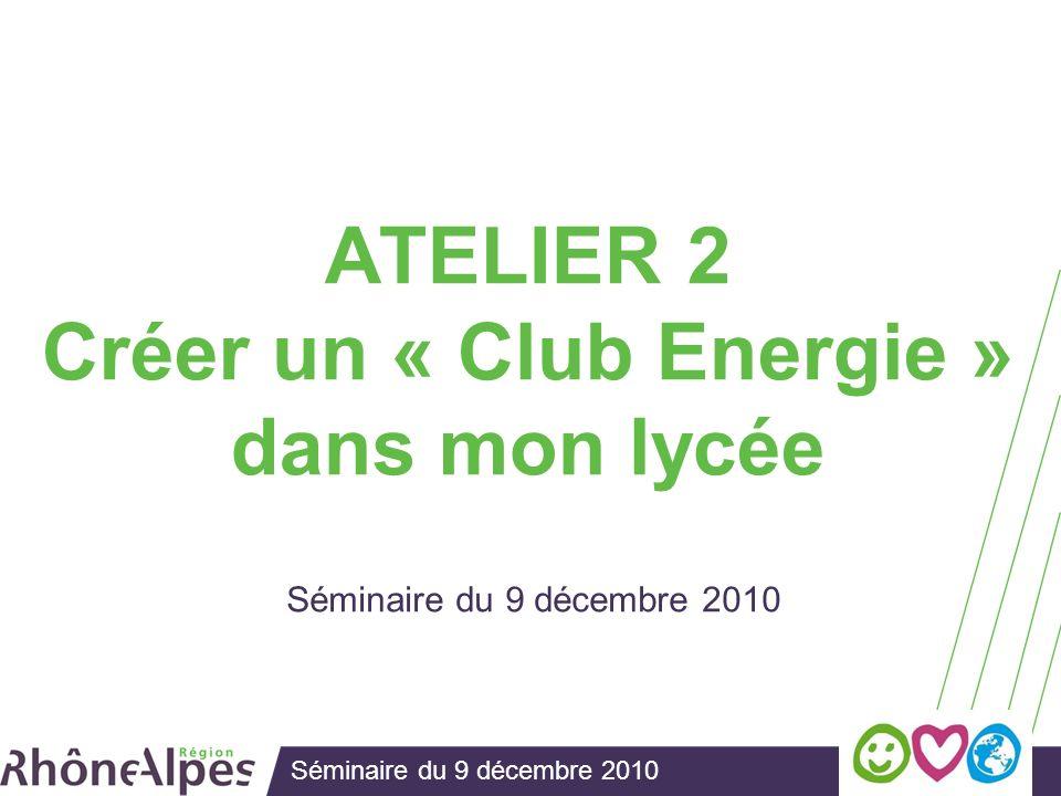 Séminaire du 9 décembre 2010 ATELIER 2 Créer un « Club Energie » dans mon lycée Séminaire du 9 décembre 2010