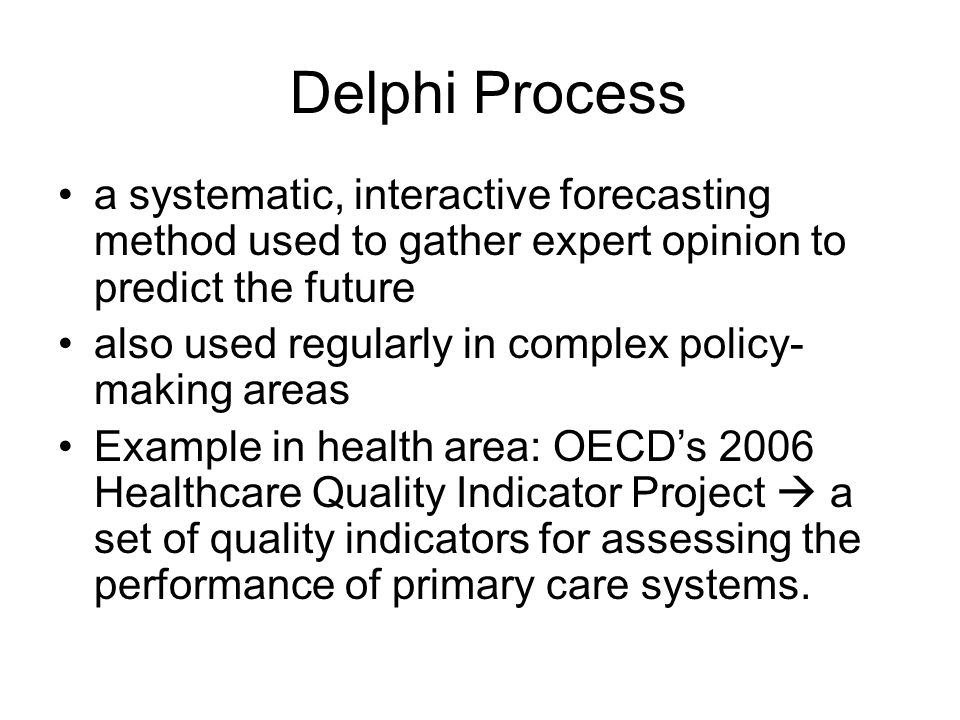 Delphi Process a systematic, interactive forecasting method used to gather expert opinion to predict the future also used regularly in complex policy-