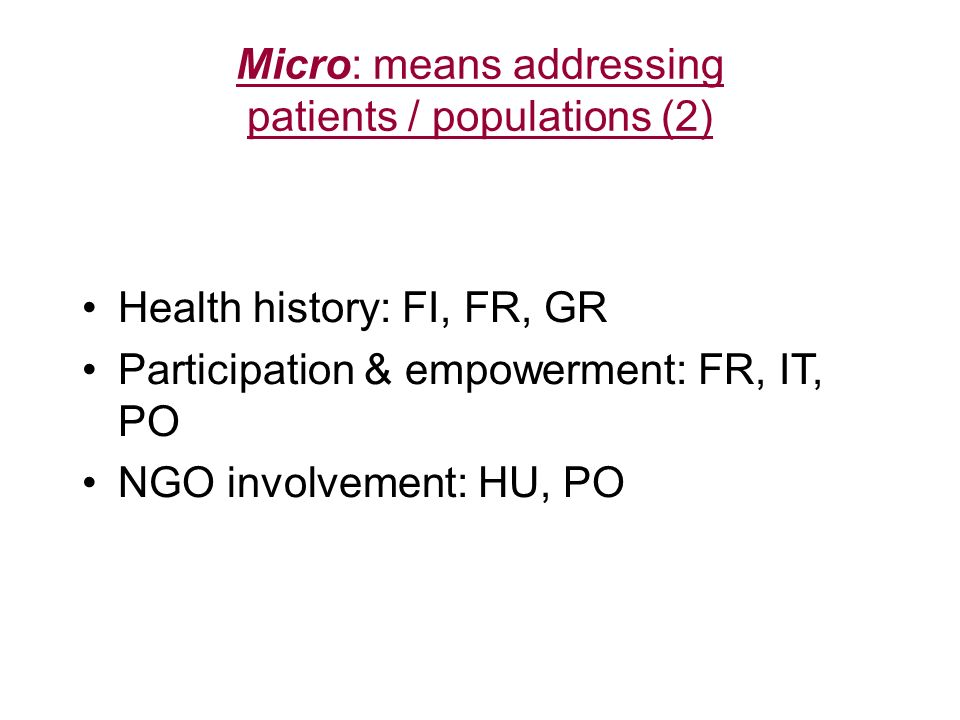 Micro: means addressing patients / populations (2) Health history: FI, FR, GR Participation & empowerment: FR, IT, PO NGO involvement: HU, PO