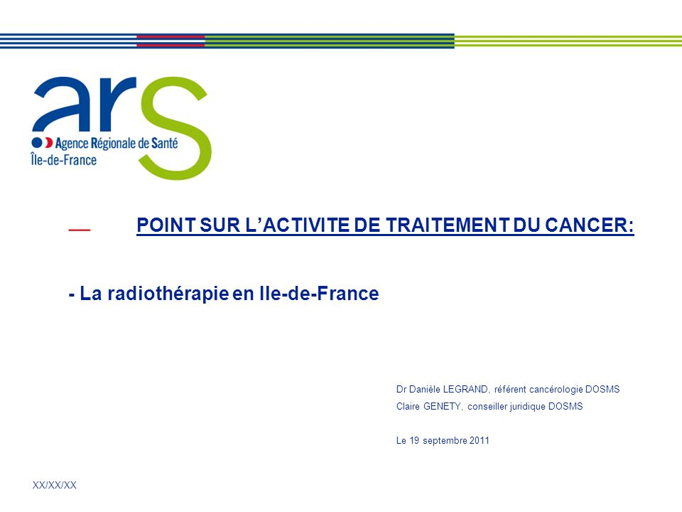 XX/XX/XX POINT SUR LACTIVITE DE TRAITEMENT DU CANCER: - La radiothérapie en Ile-de-France Dr Danièle LEGRAND, référent cancérologie DOSMS Claire GENET