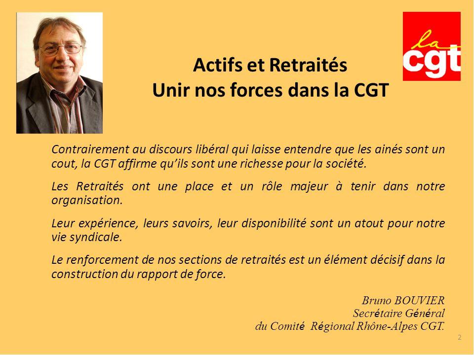 2 Actifs et Retraités Unir nos forces dans la CGT Contrairement au discours libéral qui laisse entendre que les ainés sont un cout, la CGT affirme quils sont une richesse pour la société.