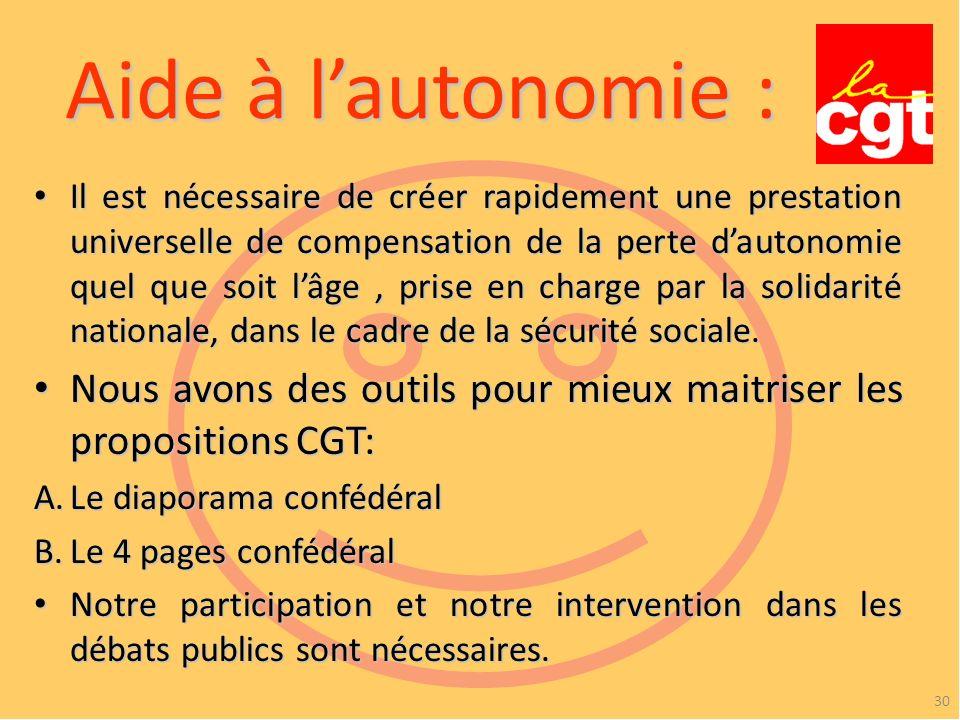 Aide à lautonomie : 30 Il est nécessaire de créer rapidement une prestation universelle de compensation de la perte dautonomie quel que soit lâge, prise en charge par la solidarité nationale, dans le cadre de la sécurité sociale.