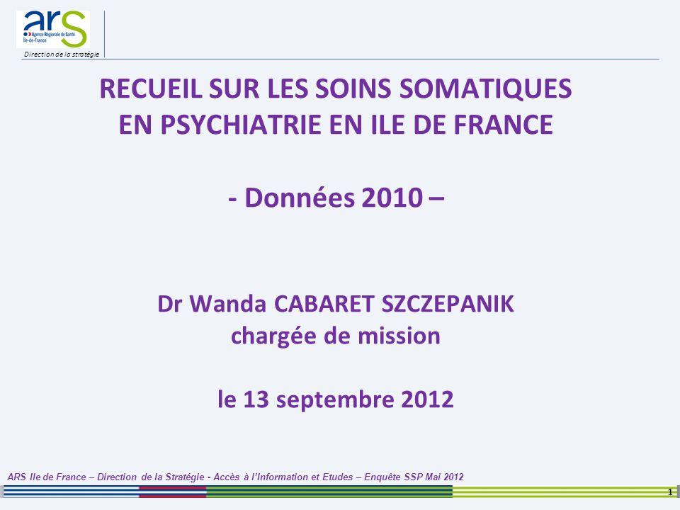 Direction de la stratégie RECUEIL SUR LES SOINS SOMATIQUES EN PSYCHIATRIE EN ILE DE FRANCE - Données 2010 – Dr Wanda CABARET SZCZEPANIK chargée de mis