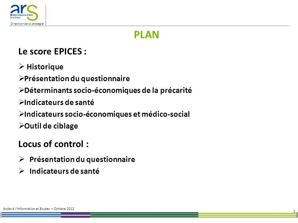 Direction de la stratégie Deux approches de la précarité une approche socio-administrative prenant en compte des critères relatifs à la situation des personnes par rapport à lemploi (article 2 de larrêté de 1992) : - retraités - jeunes de 16-25 ans en insertion professionnelle - chômeurs - bénéficiaires du RMI - personnes en contrat emploi solidarité et SDF (1998) - bénéficiaires de la CMU / CMUC (2000) une approche globale basée sur le score EPICES prenant en compte plusieurs items mesurant la précarité 3 LE SCORE EPICES ainsi que les ayants droit de ces personnes Accès à lInformation et Etudes – Octobre 2012 Historique